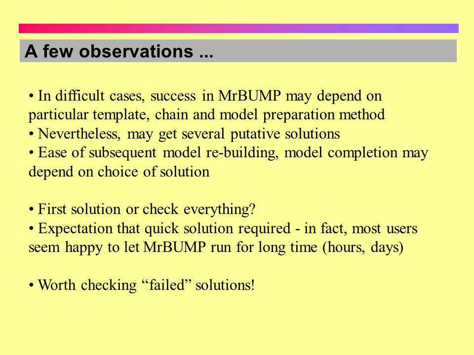 A few observations ... In difficult cases, success in MrBUMP may depend on particular template, chain and model preparation method.