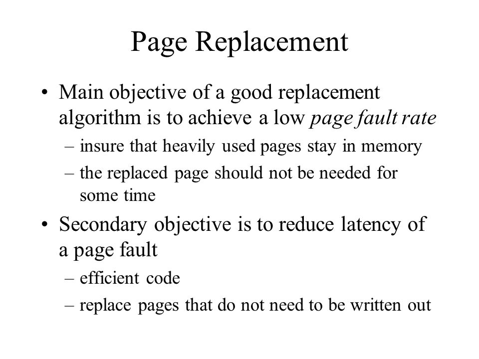 Page Replacement Main objective of a good replacement algorithm is to achieve a low page fault rate.