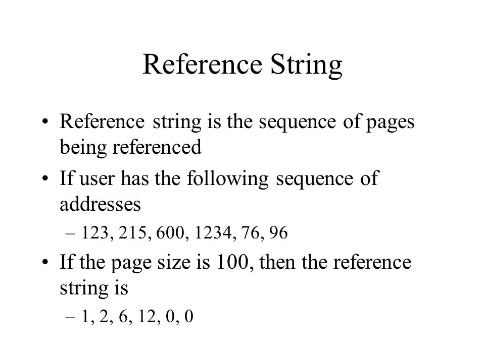 Reference String Reference string is the sequence of pages being referenced. If user has the following sequence of addresses.