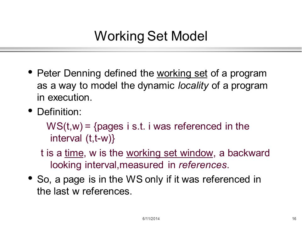 Working Set Model Peter Denning defined the working set of a program as a way to model the dynamic locality of a program in execution.
