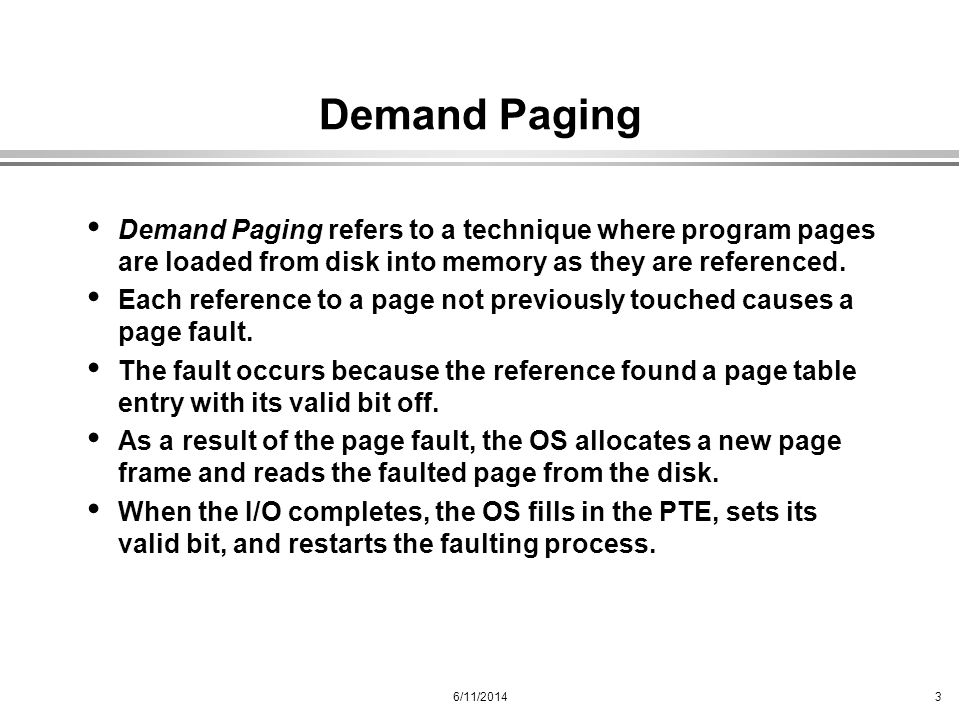 Demand Paging Demand Paging refers to a technique where program pages are loaded from disk into memory as they are referenced.