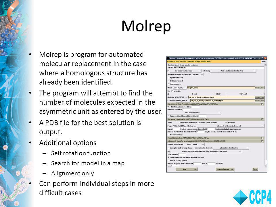 Molrep Molrep is program for automated molecular replacement in the case where a homologous structure has already been identified.