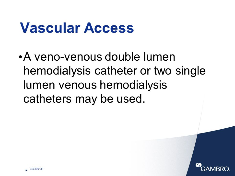 Vascular Access A veno-venous double lumen hemodialysis catheter or two single lumen venous hemodialysis catheters may be used.