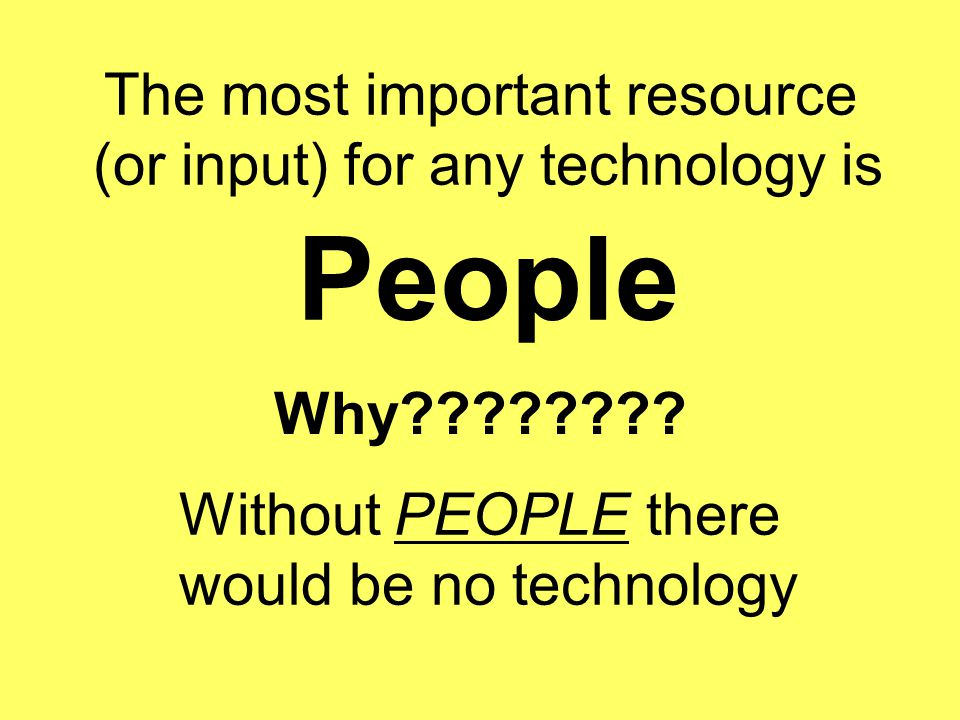 The most important resource (or input) for any technology is