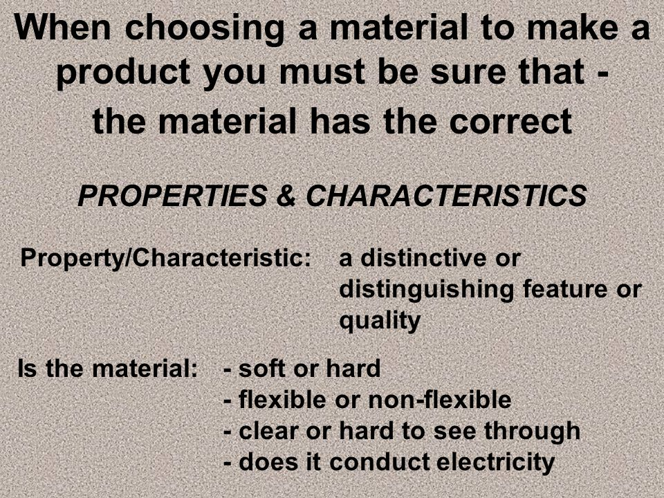 When choosing a material to make a product you must be sure that -