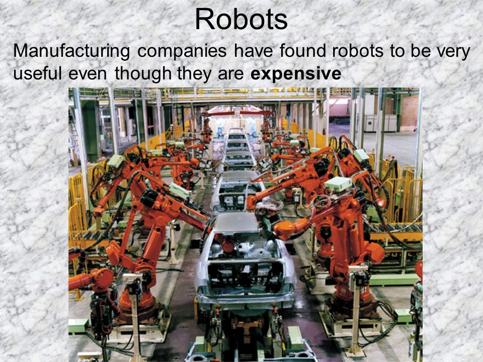 Robots Manufacturing companies have found robots to be very useful even though they are expensive.