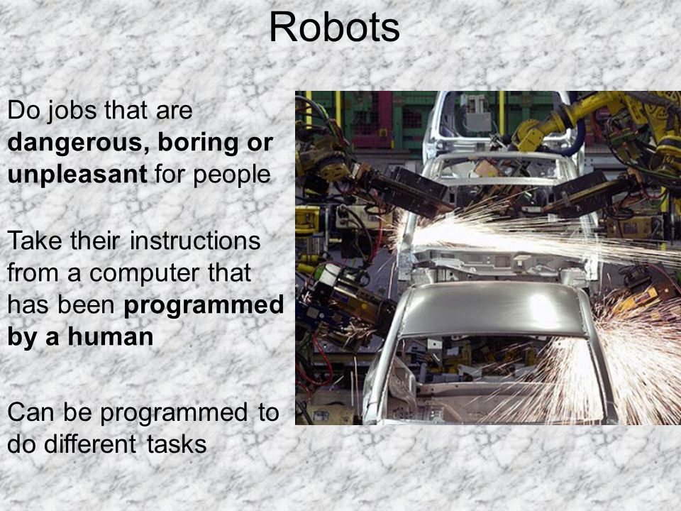 Robots Do jobs that are dangerous, boring or unpleasant for people