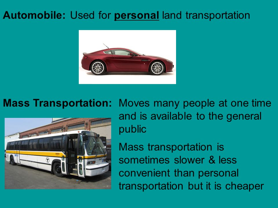 Automobile: Used for personal land transportation. Mass Transportation: Moves many people at one time and is available to the general public.