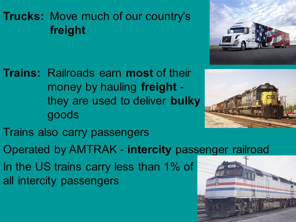 Trucks: Move much of our country's freight. Trains: Railroads earn most of their money by hauling freight - they are used to deliver bulky goods.