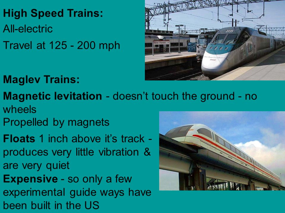 High Speed Trains: All-electric. Travel at 125 - 200 mph. Maglev Trains: Magnetic levitation - doesn't touch the ground - no wheels.