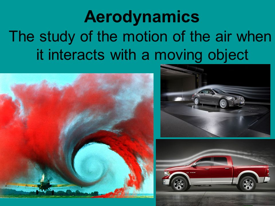 Aerodynamics The study of the motion of the air when it interacts with a moving object. Standard: 1.