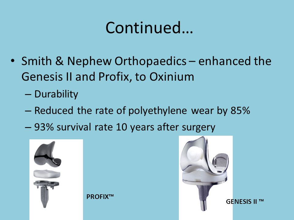 Continued… Smith & Nephew Orthopaedics – enhanced the Genesis II and Profix, to Oxinium. Durability.