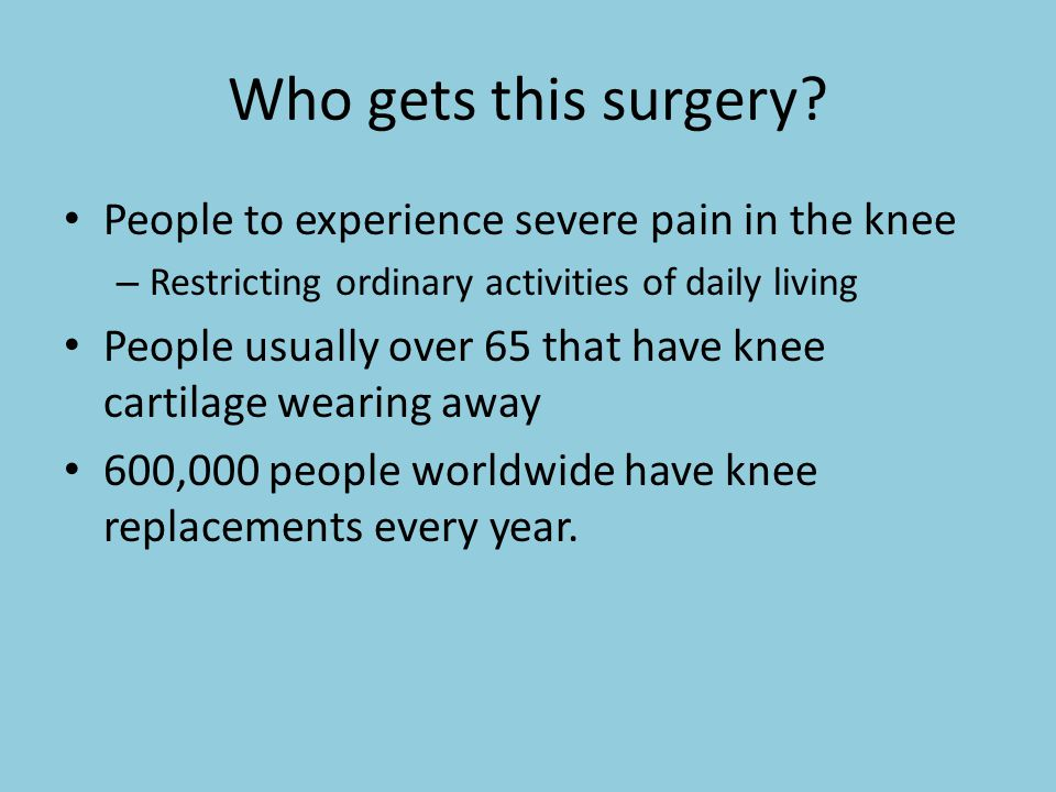 Who gets this surgery People to experience severe pain in the knee