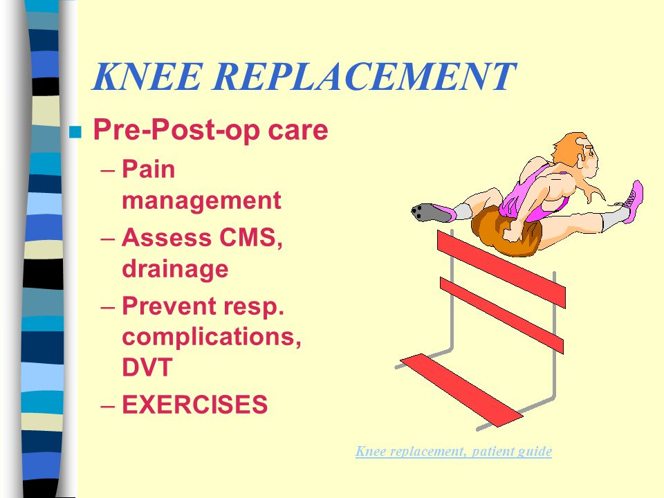 KNEE REPLACEMENT Pre-Post-op care Pain management Assess CMS, drainage