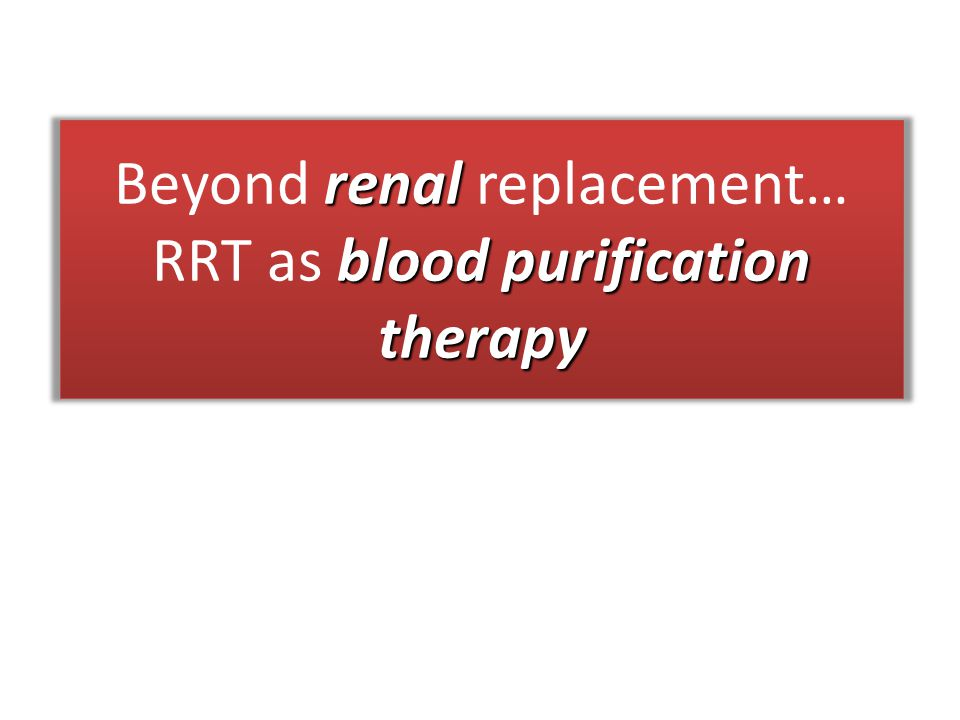 Beyond renal replacement… RRT as blood purification therapy