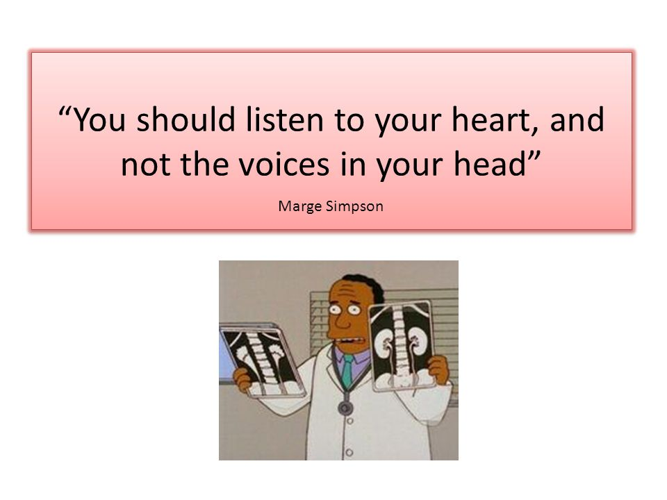 You should listen to your heart, and not the voices in your head