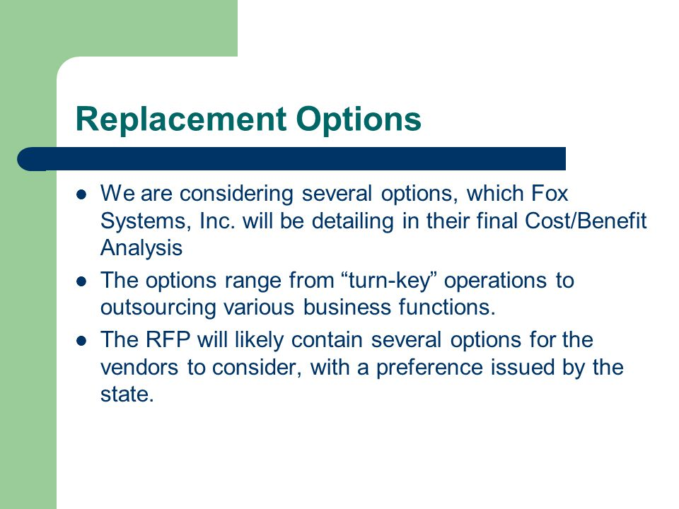 Replacement Options We are considering several options, which Fox Systems, Inc. will be detailing in their final Cost/Benefit Analysis.