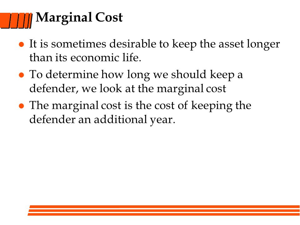 Marginal Cost It is sometimes desirable to keep the asset longer than its economic life.