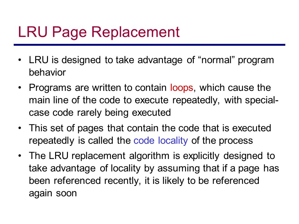 LRU Page Replacement LRU is designed to take advantage of normal program behavior.