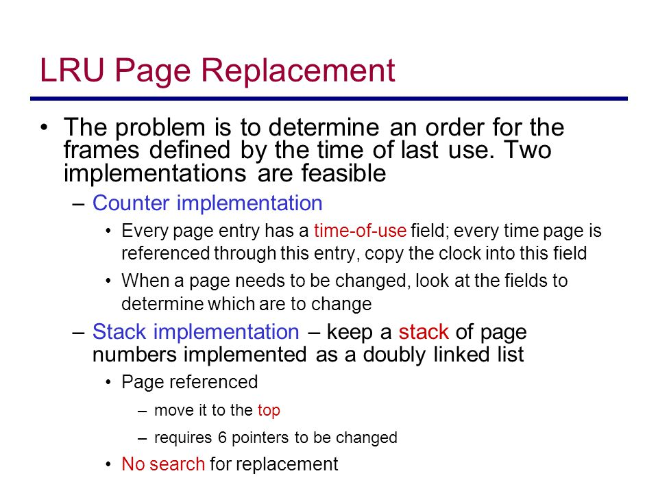 LRU Page Replacement The problem is to determine an order for the frames defined by the time of last use. Two implementations are feasible.