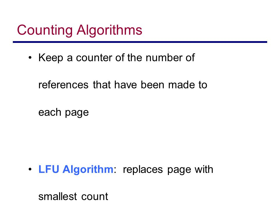 Counting Algorithms Keep a counter of the number of references that have been made to each page.