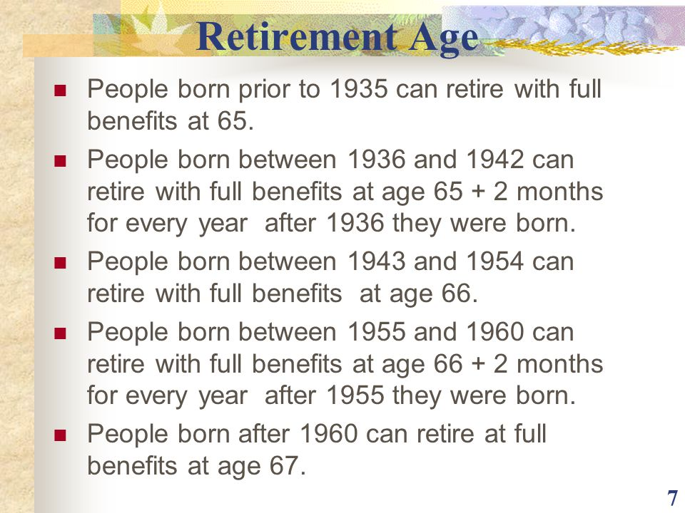 Retirement Age People born prior to 1935 can retire with full benefits at 65.