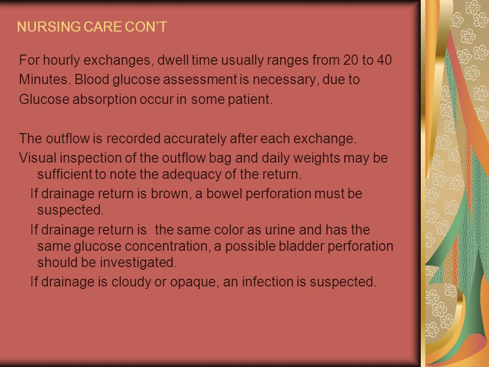 NURSING CARE CON'T For hourly exchanges, dwell time usually ranges from 20 to 40. Minutes. Blood glucose assessment is necessary, due to.