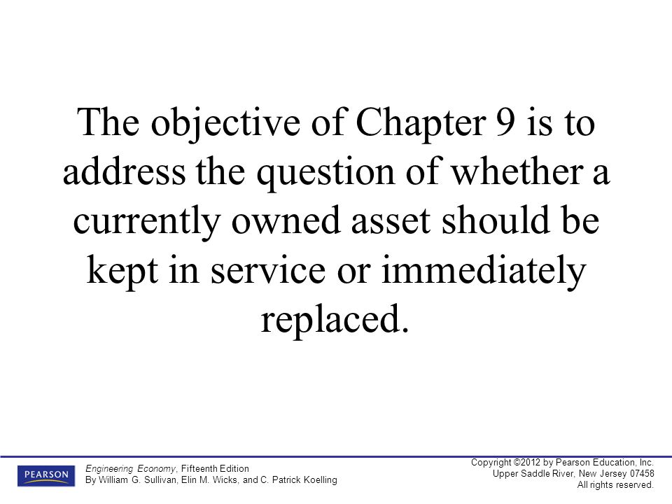 The objective of Chapter 9 is to address the question of whether a currently owned asset should be kept in service or immediately replaced.