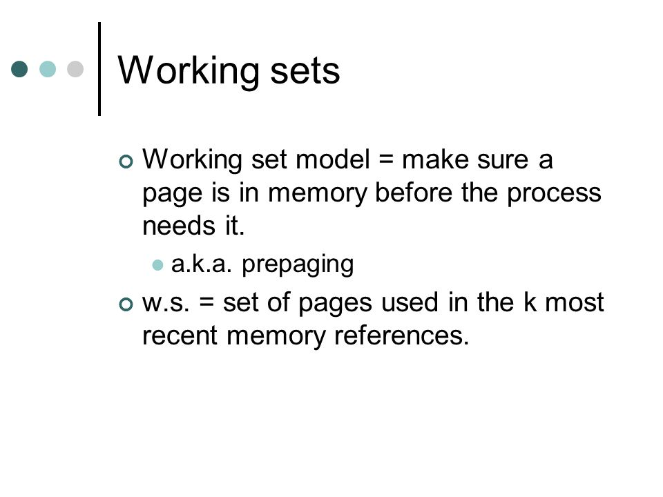 Working sets Working set model = make sure a page is in memory before the process needs it. a.k.a. prepaging.