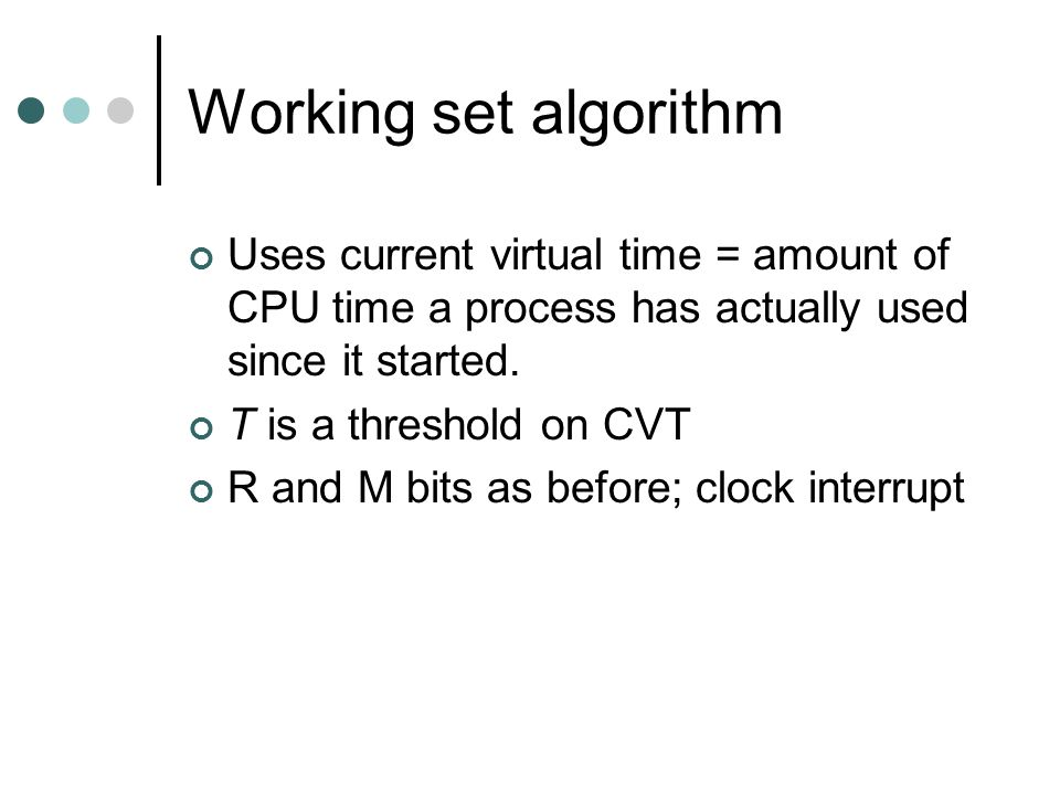 Working set algorithm Uses current virtual time = amount of CPU time a process has actually used since it started.