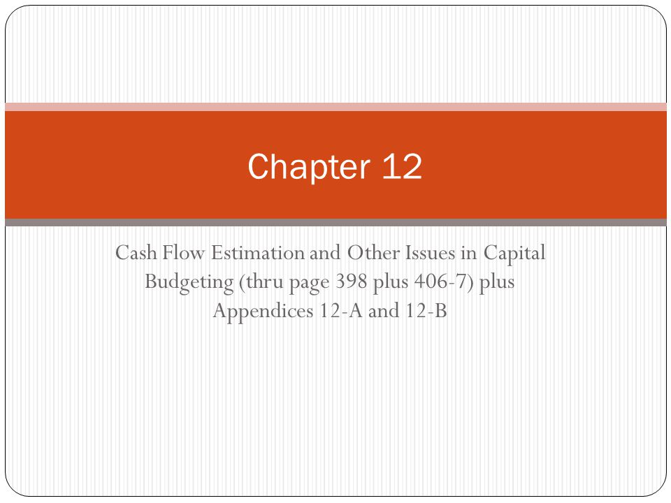 Chapter 12 Cash Flow Estimation and Other Issues in Capital Budgeting (thru page 398 plus 406-7) plus Appendices 12-A and 12-B.
