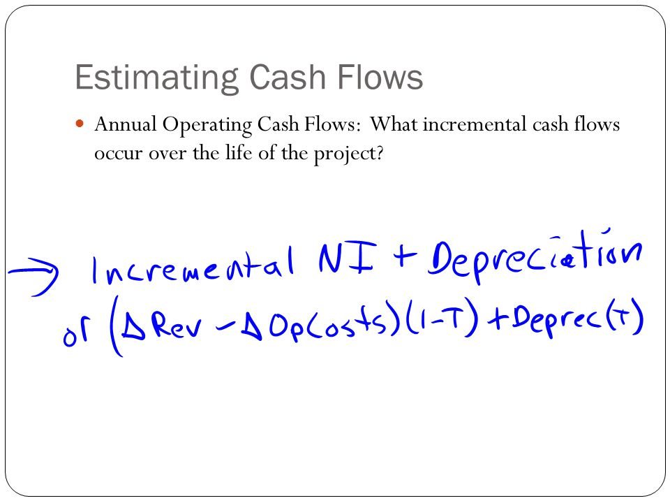 Estimating Cash Flows Annual Operating Cash Flows: What incremental cash flows occur over the life of the project