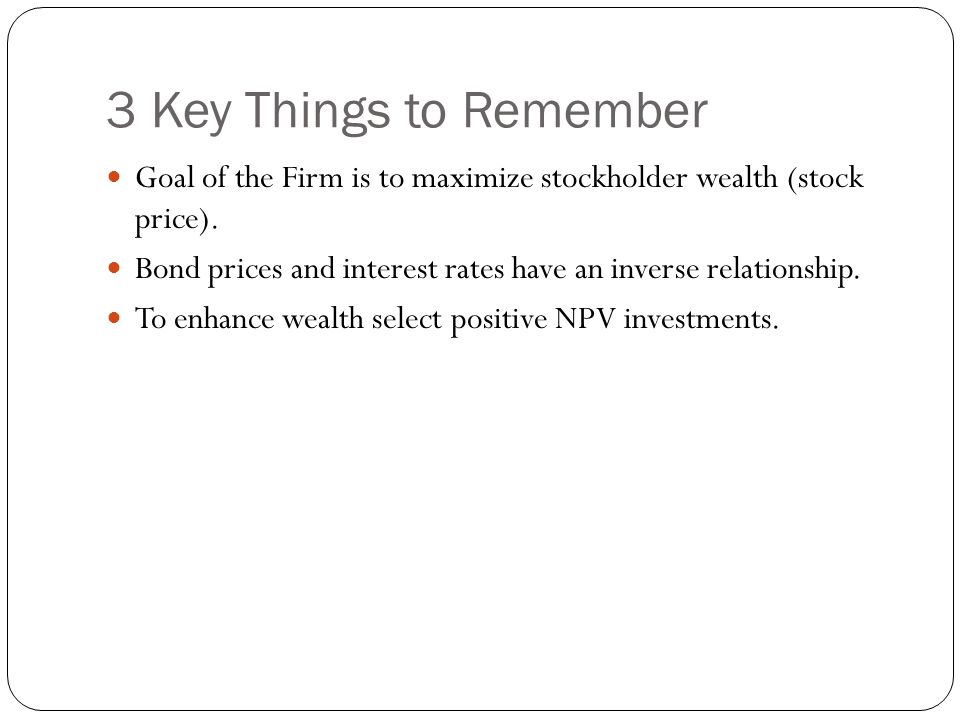 3 Key Things to Remember Goal of the Firm is to maximize stockholder wealth (stock price).