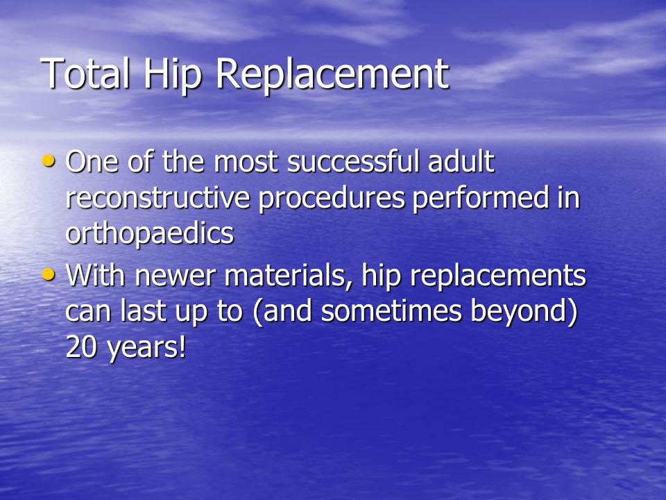 Total Hip Replacement One of the most successful adult reconstructive procedures performed in orthopaedics.