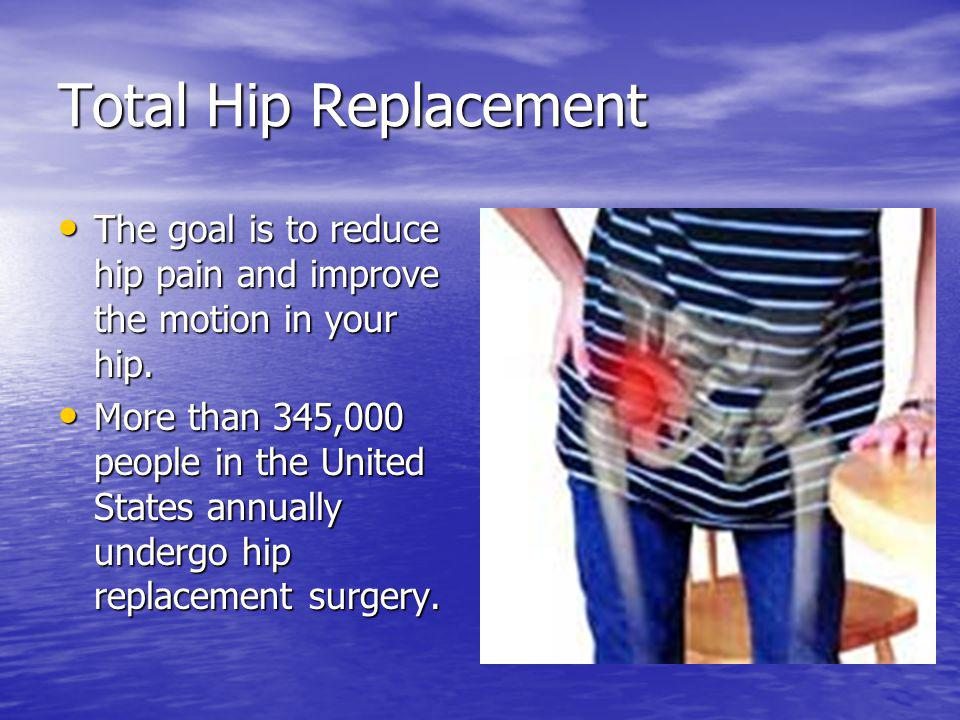 Total Hip Replacement The goal is to reduce hip pain and improve the motion in your hip.