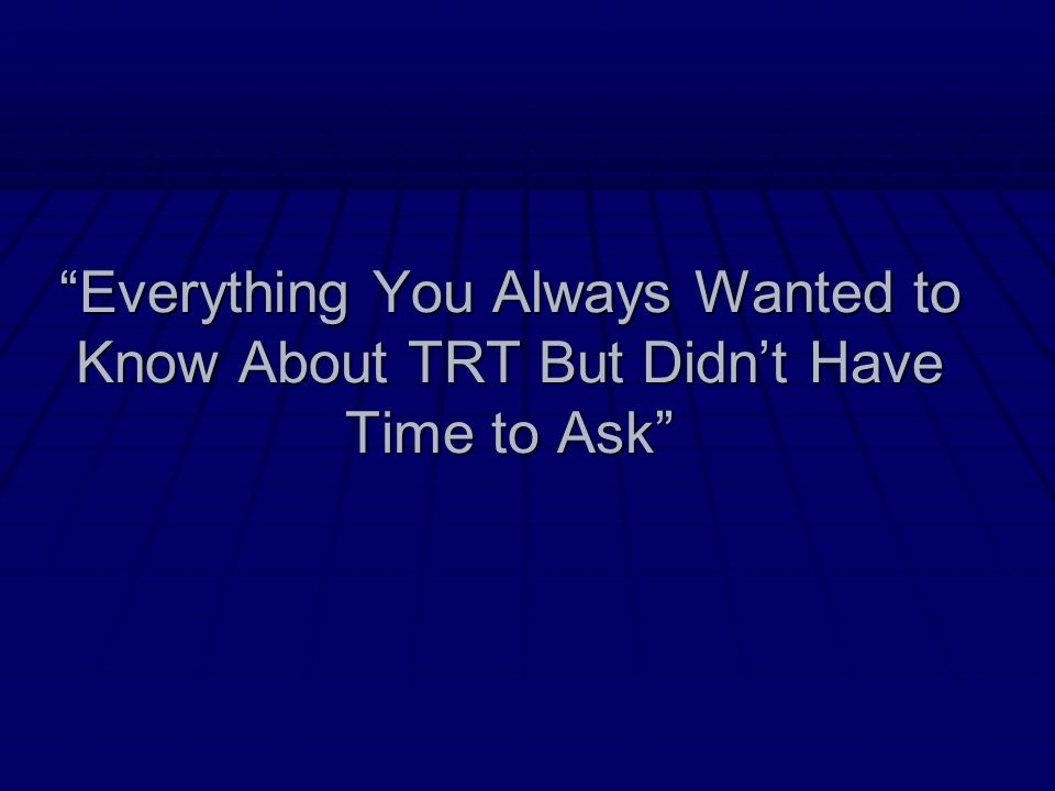 Everything You Always Wanted to Know About TRT But Didn't Have Time to Ask