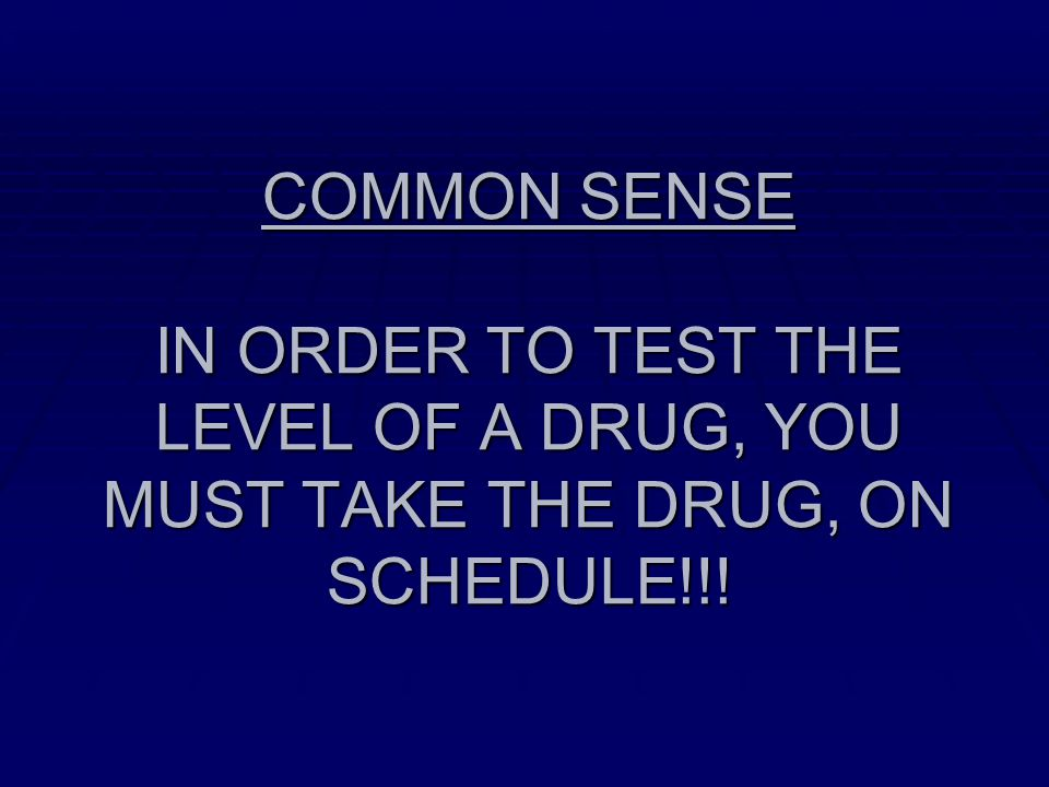 COMMON SENSE IN ORDER TO TEST THE LEVEL OF A DRUG, YOU MUST TAKE THE DRUG, ON SCHEDULE!!!