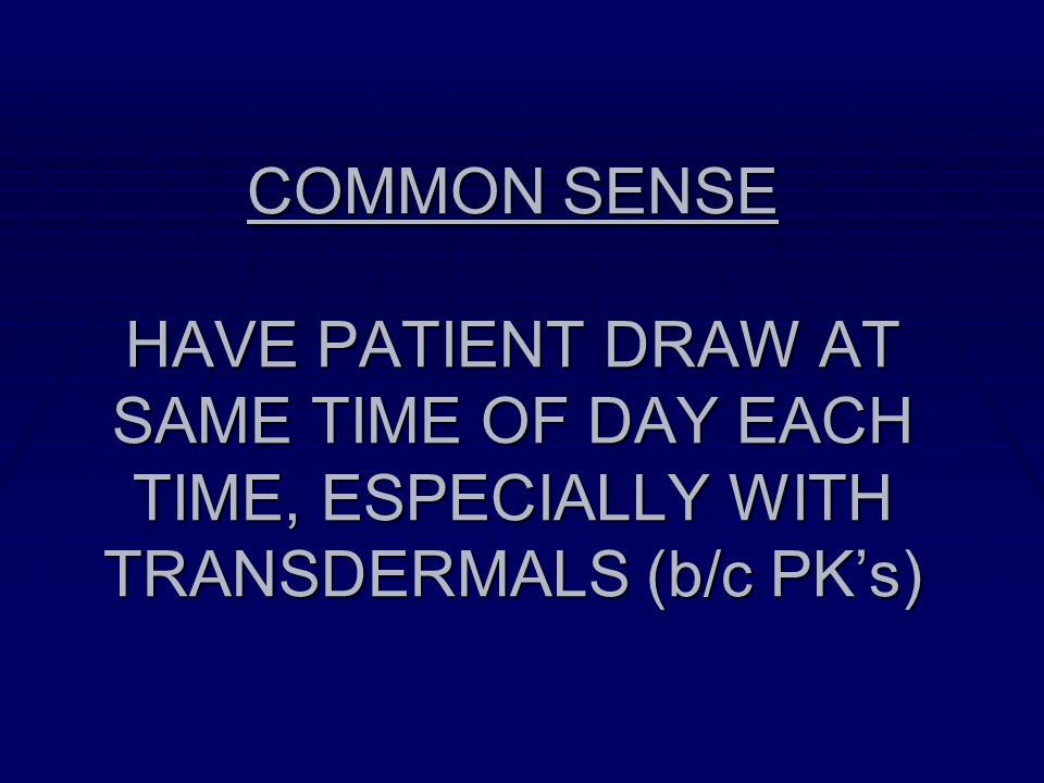 COMMON SENSE HAVE PATIENT DRAW AT SAME TIME OF DAY EACH TIME, ESPECIALLY WITH TRANSDERMALS (b/c PK's)