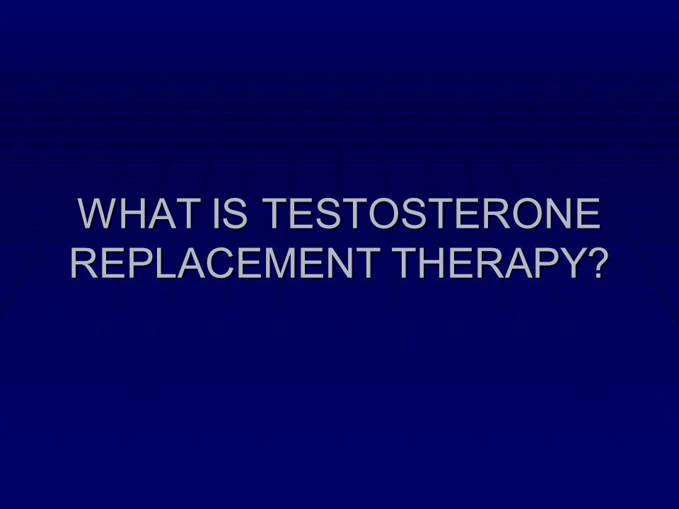 WHAT IS TESTOSTERONE REPLACEMENT THERAPY