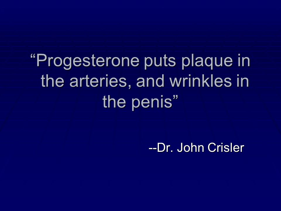 Progesterone puts plaque in the arteries, and wrinkles in the penis