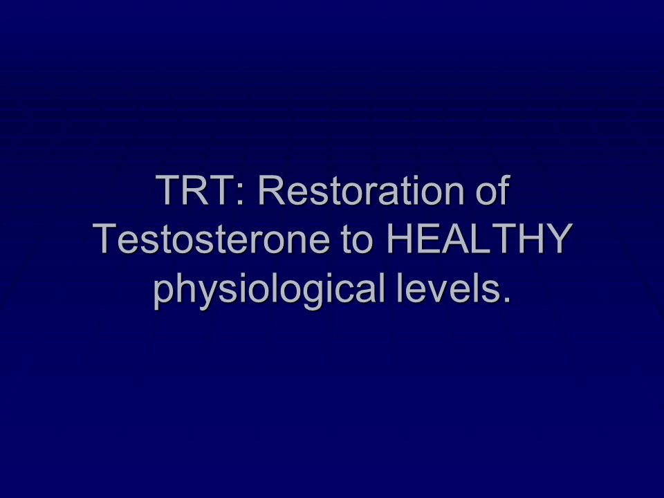 TRT: Restoration of Testosterone to HEALTHY physiological levels.