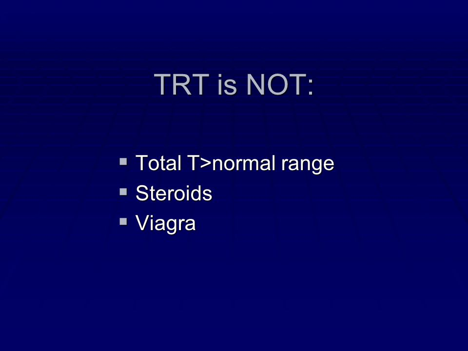 TRT is NOT: Total T>normal range Steroids Viagra