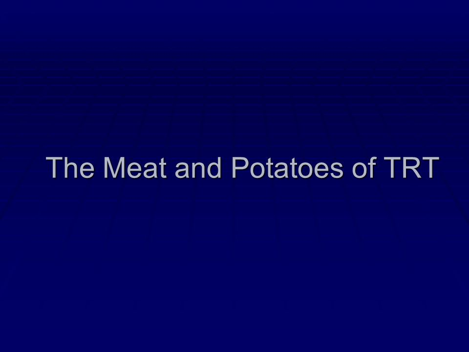 The Meat and Potatoes of TRT