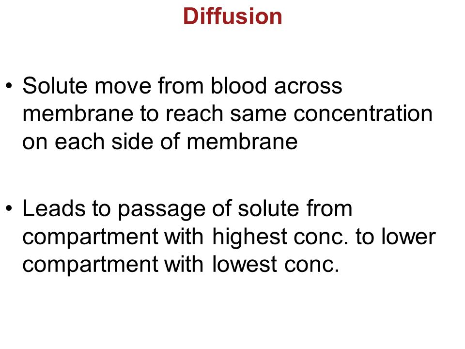 Diffusion Solute move from blood across membrane to reach same concentration on each side of membrane.