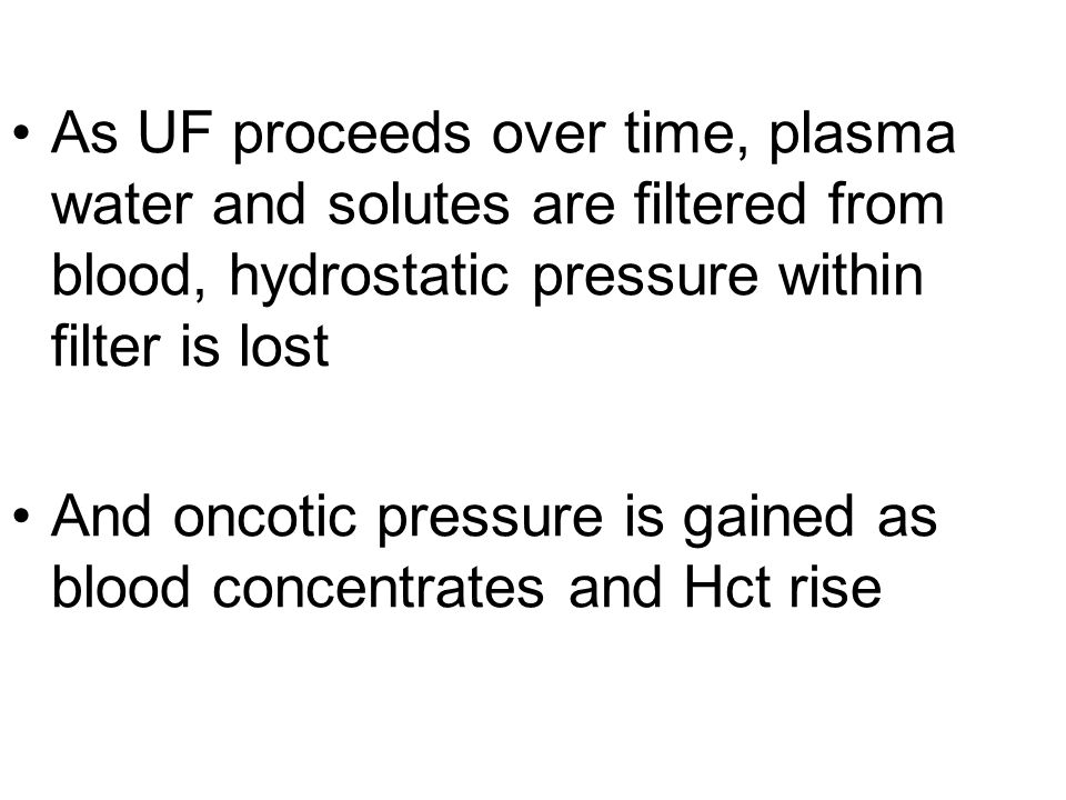 As UF proceeds over time, plasma water and solutes are filtered from blood, hydrostatic pressure within filter is lost