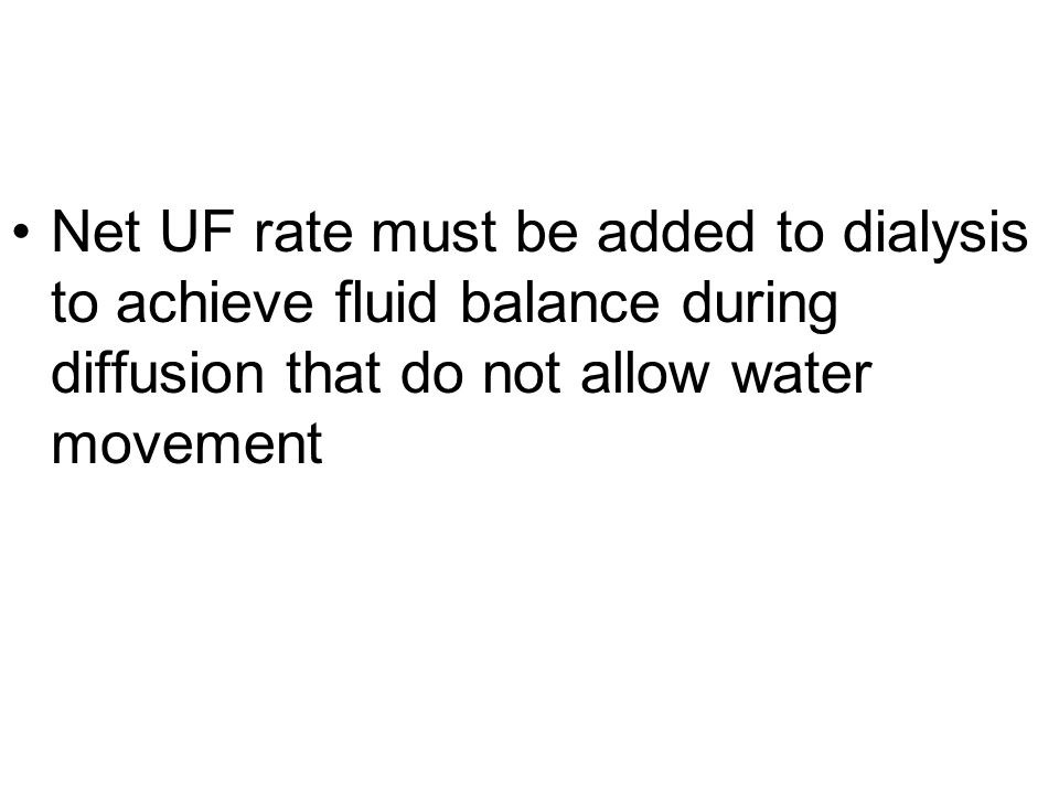 Net UF rate must be added to dialysis to achieve fluid balance during diffusion that do not allow water movement