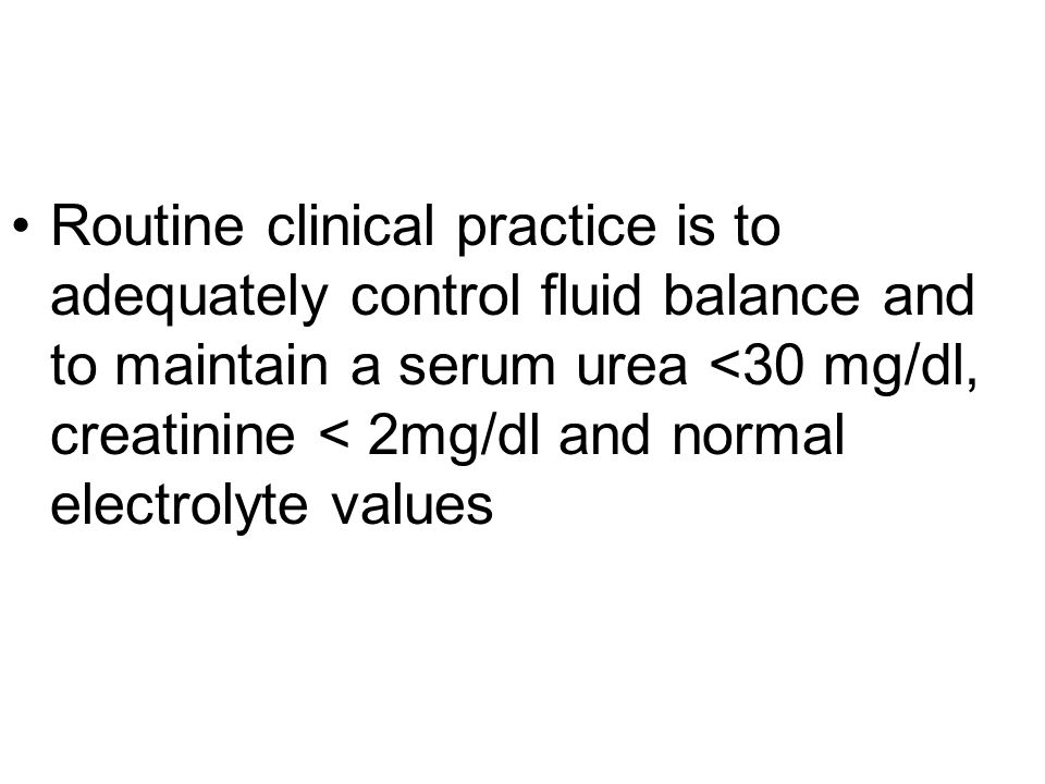 Routine clinical practice is to adequately control fluid balance and to maintain a serum urea <30 mg/dl, creatinine < 2mg/dl and normal electrolyte values