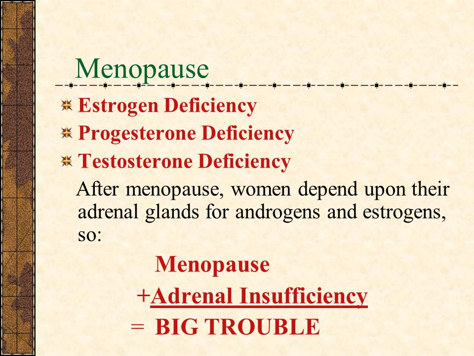Menopause Menopause +Adrenal Insufficiency = BIG TROUBLE