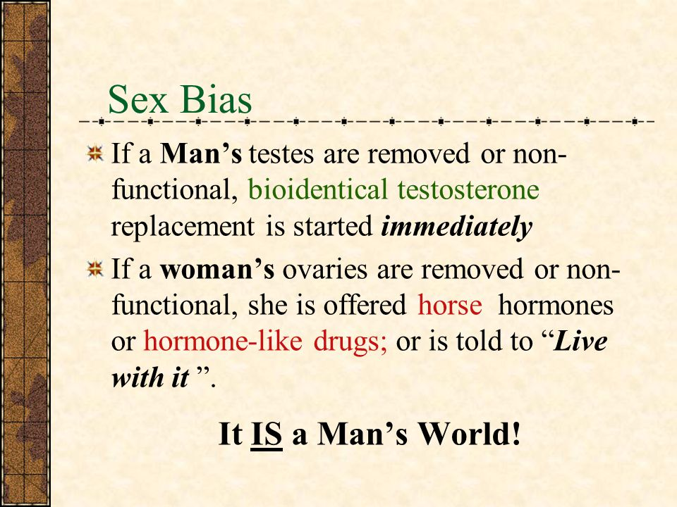 Sex Bias If a Man's testes are removed or non-functional, bioidentical testosterone replacement is started immediately.
