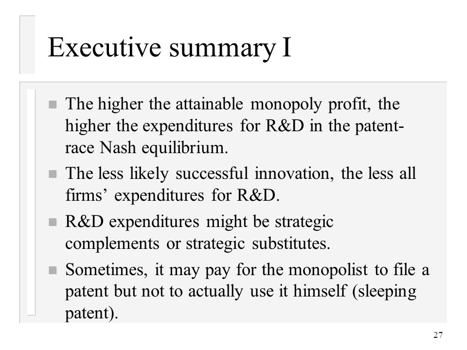 Executive summary I The higher the attainable monopoly profit, the higher the expenditures for R&D in the patent-race Nash equilibrium.